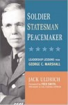 Soldier, Statesman, Peacemaker: Leadership Lessons from George C. Marshall - Jack Uldrich