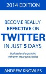 Become Really Effective on Twitter in Just 5 Days: 2014 Edition - Andrew Knowles