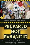 Prepared Not Paranoid: Lessons from Law Enforcement for Living Every Day Safely: Lessons from Law Enforcement for Living Every Day Safely - Doug Graves