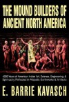 The Mound Builders of Ancient North America: 4000 Years of American Indian Art, Science, Engineering, & Spirituality Reflected in Majestic Earthworks & Artifacts - E. Barrie Kavasch