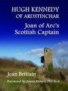 Hugh Kennedy of Ardstinchar: Joan of Arc's Scottish Captain - Jean Brittain, James Brown