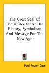 The Great Seal of the United States: Its History, Symbolism and Message for the New Age - Paul Foster Case