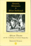 Monarchs, Missionaries and African Intellectuals: African Theatre and the Unmaking of Colonial Marginality - Bhekizizwe Peterson