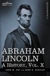 Abraham Lincoln: A History, Vol.X - John M. Hay, John George Nicolay
