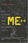 Me++: The Cyborg Self and the Networked City - William J. Mitchell