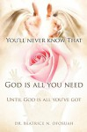 You'll Never Know That God Is All You Need - Beatrice N. Ofosuah