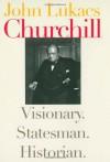 Churchill: Visionary. Statesman. Historian. - John A. Lukacs