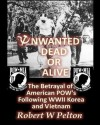 Unwanted Dead or Alive: The Greatest Act of Treason in Our History -- The Betrayal of American POWs Following World War 11, Korea and Vietnam - Robert W. Pelton