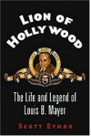Lion of Hollywood: The Life and Legend of Louis B. Mayer - Scott Eyman