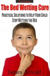 The Bed Wetting Cure: Practical Solutions To Help Your Child Stop Wetting The Bed - James Arnold