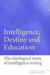 Intelligence, Destiny, and Education: The Ideological Roots of Intelligence Testing - John White