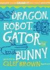 Dragon, Robot, Gatorbunny: Pick one. Draw it. Make it funny. - Calef Brown