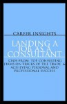 Career Insights: Landing A Job As A Consultant: Ceo's From Bearingpoint, At Kearney, Ibm Consulting & More On A Chieving Personal And Professional Success - Aspatore Books