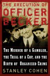 The Execution of Officer Becker: The Murder of a Gambler, The Trial of a Cop, and the Birth of Organized Crime - Stanley Cohen