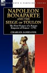 Napoleon Bonaparte and the Siege of Toulon: The First Victory of a Future Emperor of France, 1793 - Charles Fox