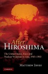 After Hiroshima: The United States, Race and Nuclear Weapons in Asia, 1945-1965 - Matthew Jones