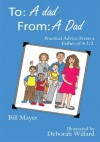To: A dad, From: A Dad:Practical Advice From a Father of 4 1/2 - Bill Mayer