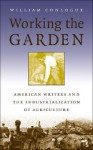 Working the Garden: American Writers and the Industrialization of Agriculture - William Conlogue