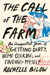 The Call of the Farm: An Unexpected Year of Getting Dirty, Home Cooking, and Finding Myself - Rochelle Bilow