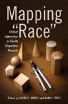"Mapping ""Race"": Critical Approaches to Health Disparities Research - Laura E. Gomez, Nancy Lopez, Jonathan Kahn, Joseph L. Graves Jr., Jay S. Kaufman, John A. Garcia, Simon J. Craddock Lee, Gabriel R. Sanchez, Vickie D. Ybarra, Derek Kenji Iwamoto, Mai M. Kindaichi, Matthew Miller, Aliya Saperstein, Janet E. Helms, Ethan H. Mereish, Arli"
