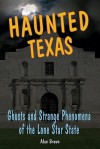 Haunted Texas: Ghosts and Strange Phenomena of the Lone Star State (Haunted Series) - Alan Brown