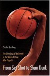 From Set Shot To Slam Dunk: The Glory Days Of Basketball In The Words Of Those Who Played It - Charles Salzberg