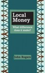 Local Money: What Difference Does It Make? - John Rogers