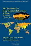 The New Profile of Drug-Resistant Tuberculosis in Russia: A Global and Local Perspective: Summary of a Joint Workshop - Forum on Drug Discovery Development and, Institute of Medicine, Russian Academy of Medical Sciences