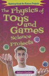 The Physics of Toys and Games Science Projects - Robert Gardner