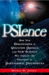 PSIence: How New Discoveries in Quantum Physics and New Science May Explain the Existence of Paranormal Phenomena - Marie D. Jones