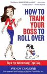 How to Train Your Boss to Roll Over: Tips to Becoming a Top Dog - Wendy Diamond