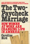 The Two Paycheck Marriage: How Women At Work Are Changing Life In America: An In Depth Report On The Great Revolution Of Our Times - Caroline Bird