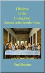 I Believe in the Living God: Sermons on the Apostles' Creed - Emil Brunner