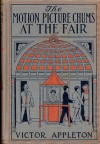 The Motion Picture Chums at the Fair; or, The Greatest Film Ever Exhibited - Victor Appleton