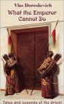 What the Emperor Cannot Do: Tales and Legends of the Orient - Vlas Doroshevich, Rowen Glie, Ronald Landau, John Dewey