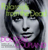 Polaroids from the Dead: And Other Short Stories - Douglas Coupland