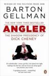 Angler: The Shadow Presidency of Dick Cheney - Barton Gellman