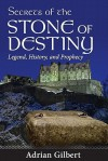 Secrets of the Stone of Destiny: Legend, History, and Prophecy - Adrian Gilbert