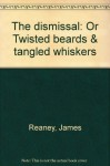 The Dismissal: Or, Twisted Beards & Tangled Whiskers - James Reaney