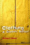 Clothing: A Global History (Themes in History) - Robert Ross