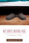 No Saints Around Here: A Caregiver's Days - Susan Allen Toth