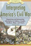 Interpreting America's Civil War: Organizing and Interpreting Information in Outlines, Graphs, Timelines, Maps, and Charts - Therese Shea