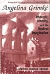 Angelina Grimke: Rhetoric, Identity, and the Radical Imagination - Stephen H. Browne