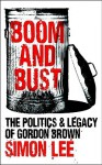 Boom and Bust: The Politics and Legacy of Gordon Brown - Simon Lee