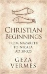 Christian Beginnings: From Nazareth to Nicaea, AD 30-325 - Géza Vermès