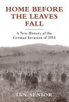 Home Before the Leaves Fall: A New History of the German Invasion of 1914 (General Military) - Ian Senior