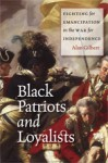 Black Patriots and Loyalists: Fighting for Emancipation in the War for Independence - Alan Gilbert