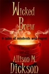 Wicked Brew: 9 Tales of Misdeeds and Regret - Allison M. Dickson