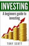 Investing: A Beginner's Guide To Investing (Investing, Investing for beginners, Investing basics, Investing made simple, Finance, Financial Management,Money management) - Tony Scott