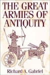 The Great Armies of Antiquity - Richard A. Gabriel